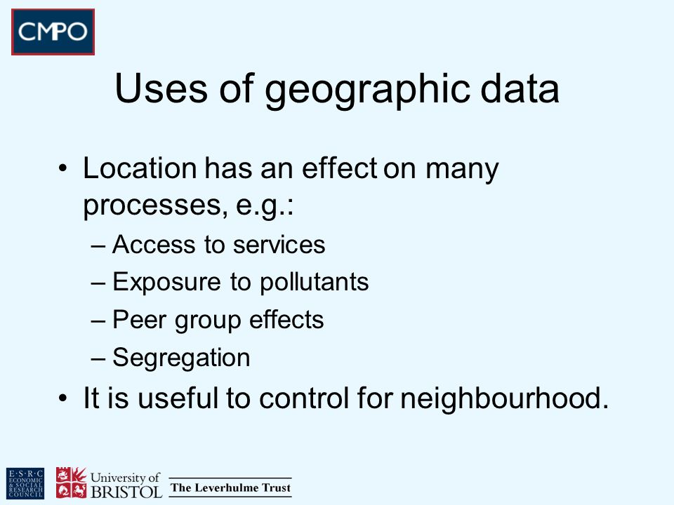 Uses of geographic data Location has an effect on many processes, e.g.: –Access to services –Exposure to pollutants –Peer group effects –Segregation I