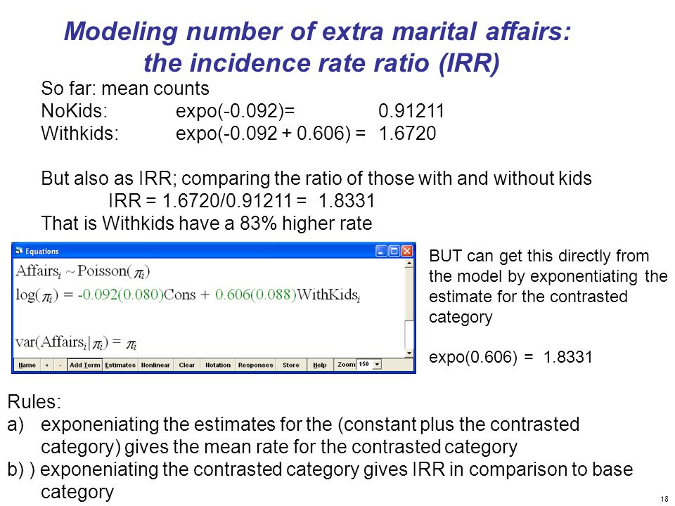 18 Modeling number of extra marital affairs: the incidence rate ratio (IRR) BUT can get this directly from the model by exponentiating the estimate fo