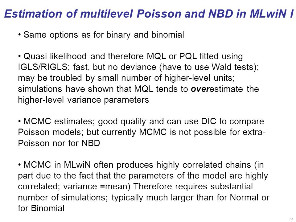 33 Same options as for binary and binomial Quasi-likelihood and therefore MQL or PQL fitted using IGLS/RIGLS; fast, but no deviance (have to use Wald tests); may be troubled by small number of higher-level units; simulations have shown that MQL tends to overestimate the higher-level variance parameters MCMC estimates; good quality and can use DIC to compare Poisson models; but currently MCMC is not possible for extra- Poisson nor for NBD MCMC in MLwiN often produces highly correlated chains (in part due to the fact that the parameters of the model are highly correlated; variance =mean) Therefore requires substantial number of simulations; typically much larger than for Normal or for Binomial Estimation of multilevel Poisson and NBD in MLwiN I
