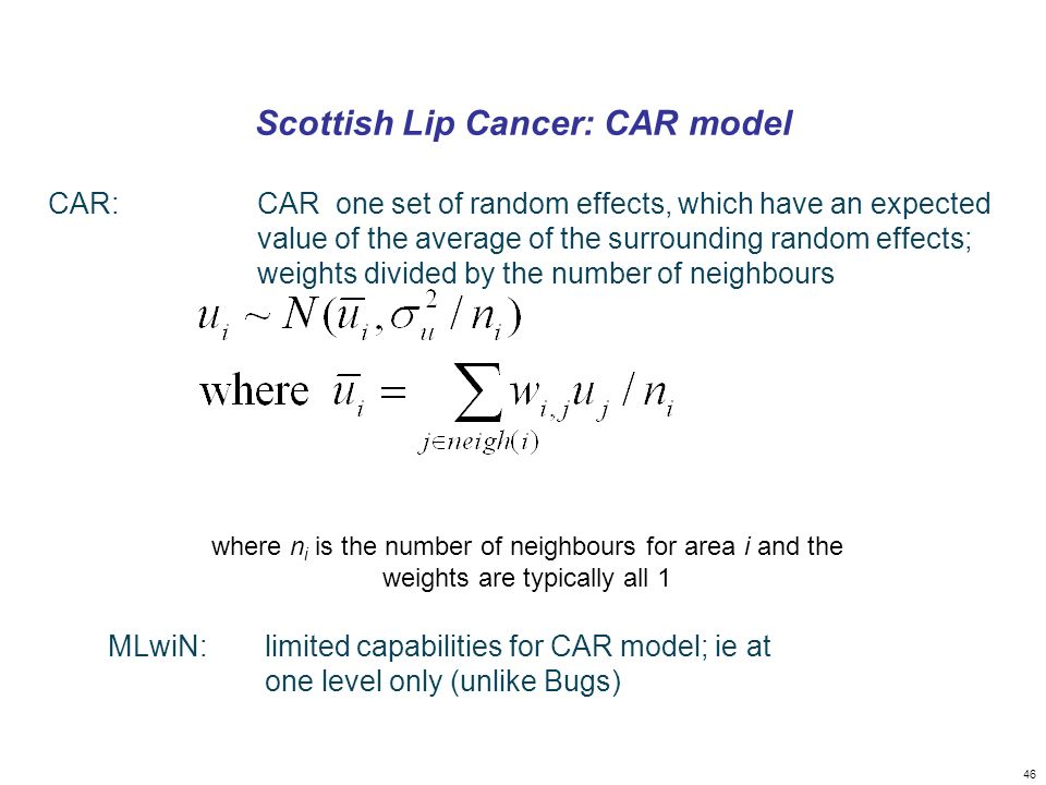 46 Scottish Lip Cancer: CAR model CAR: CAR one set of random effects, which have an expected value of the average of the surrounding random effects; weights divided by the number of neighbours where n i is the number of neighbours for area i and the weights are typically all 1 MLwiN:limited capabilities for CAR model; ie at one level only (unlike Bugs)
