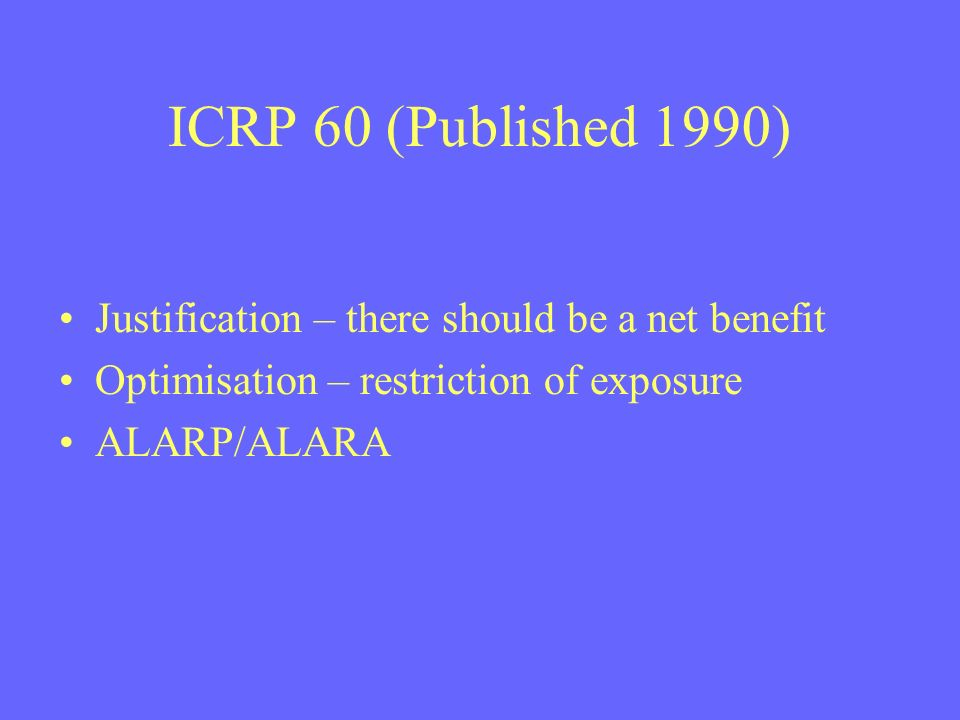 ICRP 60 (Published 1990) Justification – there should be a net benefit Optimisation – restriction of exposure ALARP/ALARA