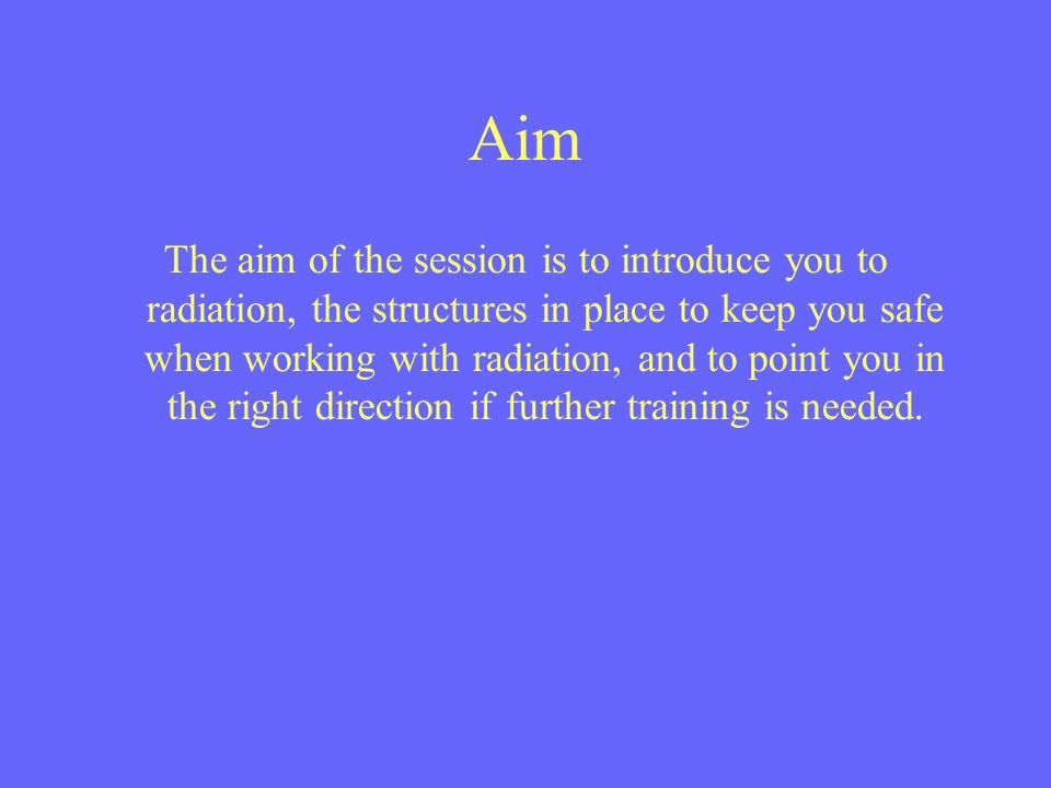 Aim The aim of the session is to introduce you to radiation, the structures in place to keep you safe when working with radiation, and to point you in the right direction if further training is needed.