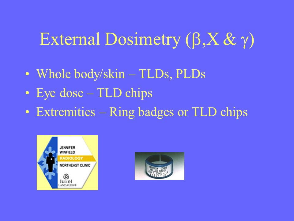 External Dosimetry (,X & ) Whole body/skin – TLDs, PLDs Eye dose – TLD chips Extremities – Ring badges or TLD chips