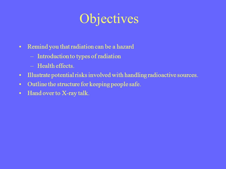Objectives Remind you that radiation can be a hazard –Introduction to types of radiation –Health effects.