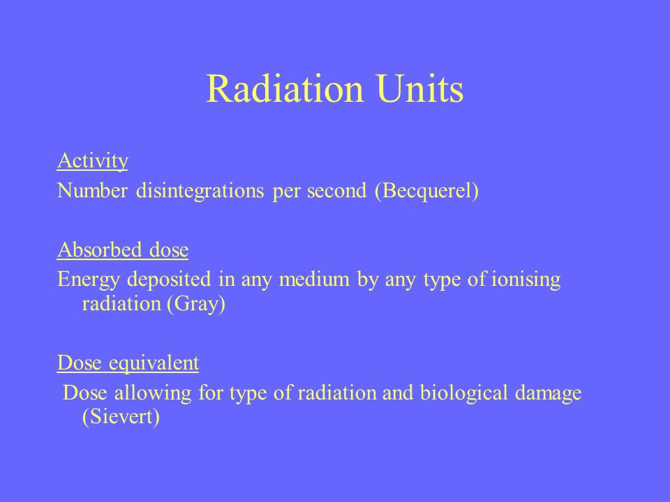 Radiation Units Activity Number disintegrations per second (Becquerel) Absorbed dose Energy deposited in any medium by any type of ionising radiation