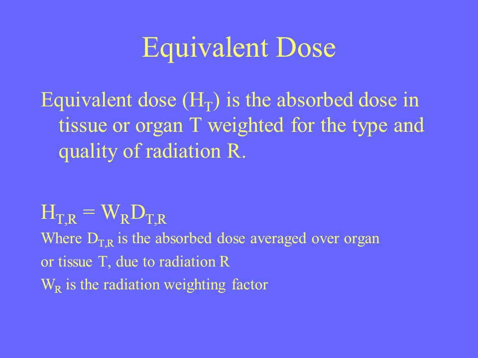 Equivalent Dose Equivalent dose (H T ) is the absorbed dose in tissue or organ T weighted for the type and quality of radiation R. H T,R = W R D T,R W