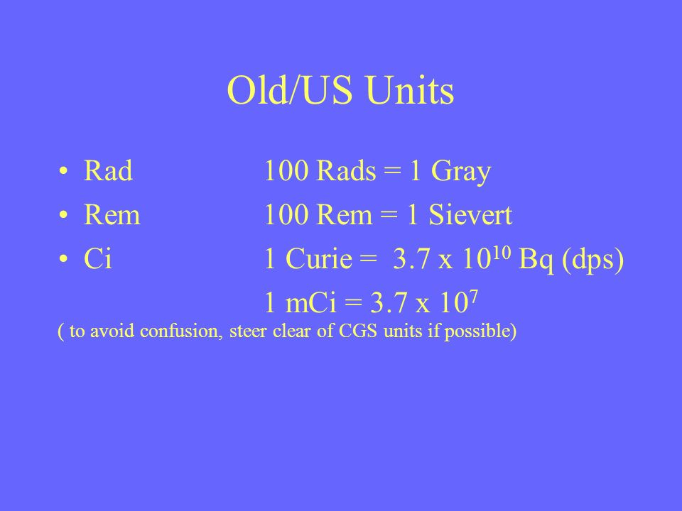 Old/US Units Rad100 Rads = 1 Gray Rem100 Rem = 1 Sievert Ci1 Curie = 3.7 x 10 10 Bq (dps) 1 mCi = 3.7 x 10 7 ( to avoid confusion, steer clear of CGS units if possible)