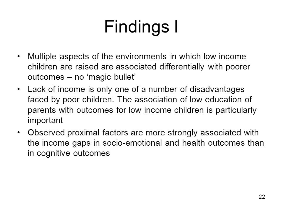 22 Findings I Multiple aspects of the environments in which low income children are raised are associated differentially with poorer outcomes – no magic bullet Lack of income is only one of a number of disadvantages faced by poor children.