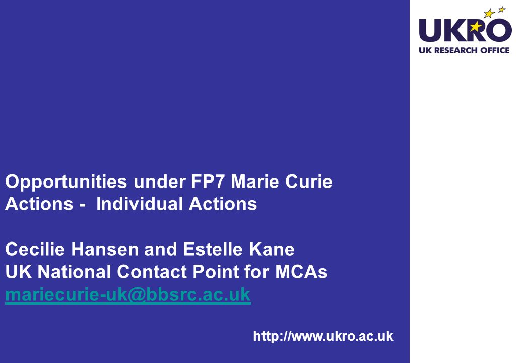 http://www.ukro.ac.uk Opportunities under FP7 Marie Curie Actions - Individual Actions Cecilie Hansen and Estelle Kane UK National Contact Point for MCAs mariecurie-uk@bbsrc.ac.uk mariecurie-uk@bbsrc.ac.uk