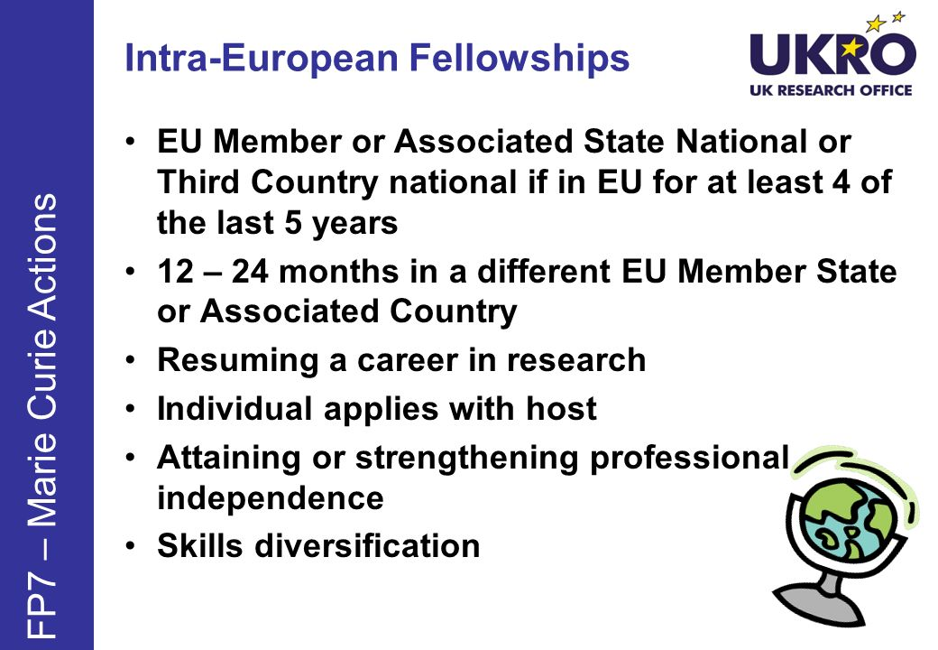 Intra-European Fellowships EU Member or Associated State National or Third Country national if in EU for at least 4 of the last 5 years 12 – 24 months in a different EU Member State or Associated Country Resuming a career in research Individual applies with host Attaining or strengthening professional independence Skills diversification FP7 – Marie Curie Actions