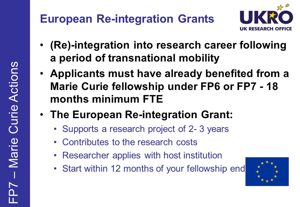 European Re-integration Grants FP7 – Marie Curie Actions (Re)-integration into research career following a period of transnational mobility Applicants must have already benefited from a Marie Curie fellowship under FP6 or FP7 - 18 months minimum FTE The European Re-integration Grant: Supports a research project of 2- 3 years Contributes to the research costs Researcher applies with host institution Start within 12 months of your fellowship end