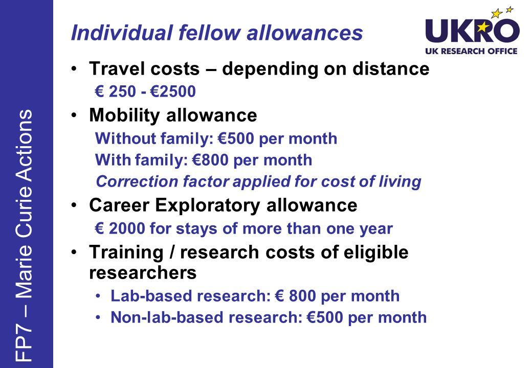 Individual fellow allowances Travel costs – depending on distance 250 - 2500 Mobility allowance Without family: 500 per month With family: 800 per month Correction factor applied for cost of living Career Exploratory allowance 2000 for stays of more than one year Training / research costs of eligible researchers Lab-based research: 800 per month Non-lab-based research: 500 per month FP7 – Marie Curie Actions