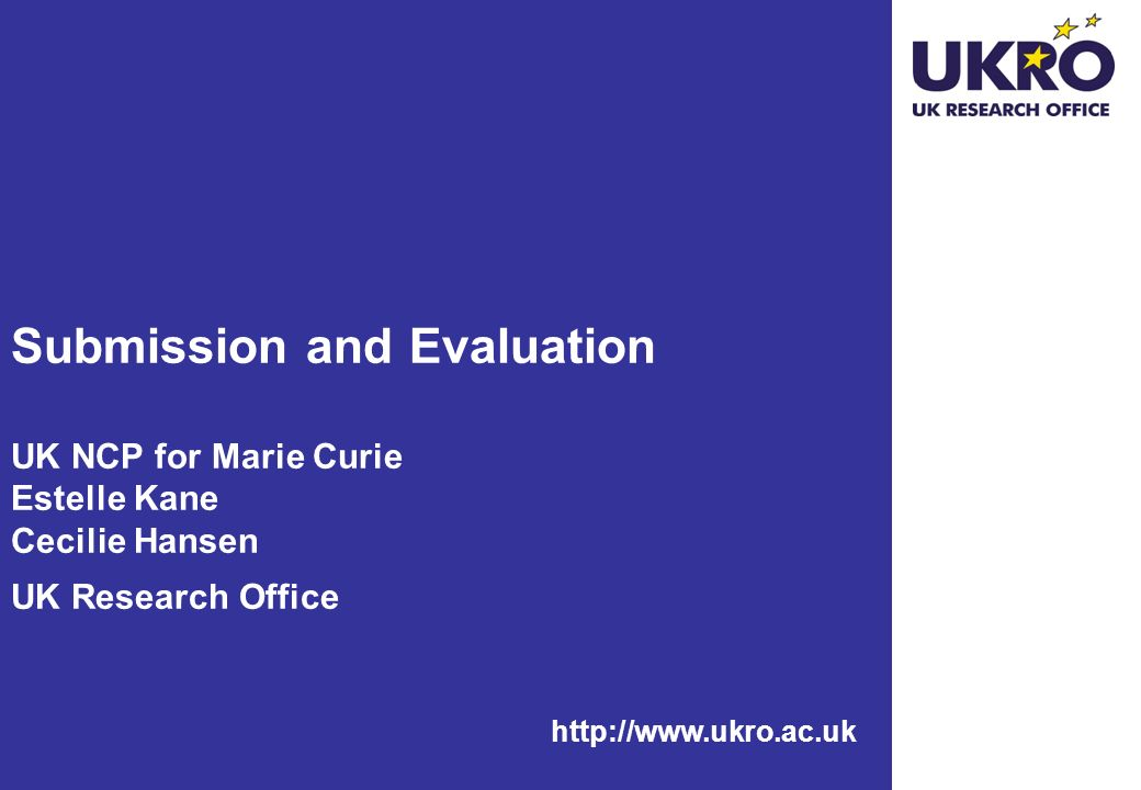 http://www.ukro.ac.uk Submission and Evaluation UK NCP for Marie Curie Estelle Kane Cecilie Hansen UK Research Office