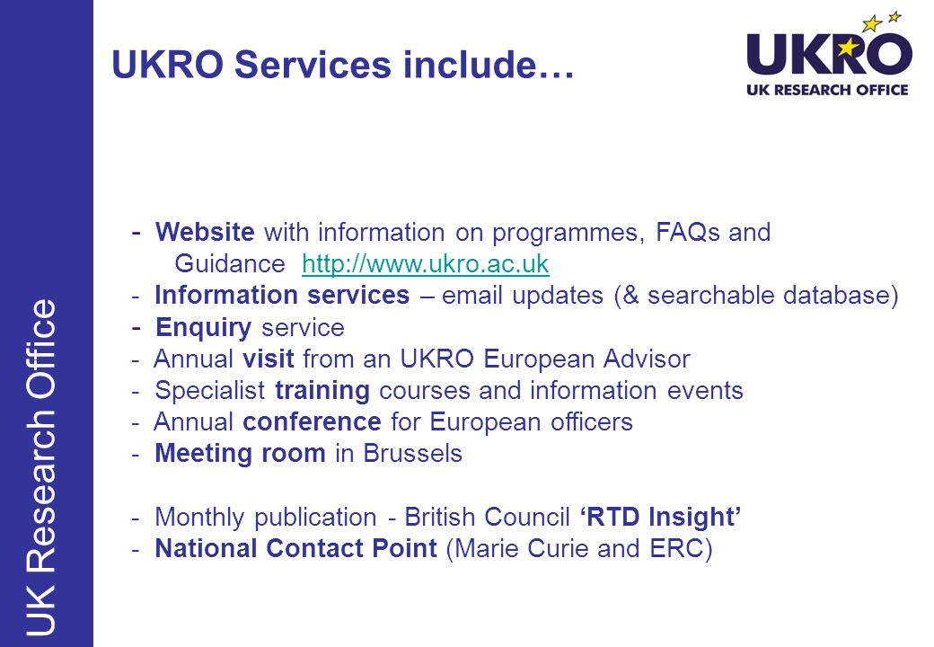 UK Research Office UKRO Services include… - Website with information on programmes, FAQs and Guidance http://www.ukro.ac.uk - Information services – email updates (& searchable database)http://www.ukro.ac.uk - Enquiry service - Annual visit from an UKRO European Advisor - Specialist training courses and information events - Annual conference for European officers - Meeting room in Brussels - Monthly publication - British Council RTD Insight - National Contact Point (Marie Curie and ERC)