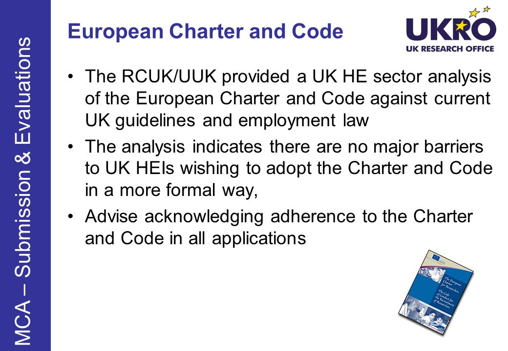 European Charter and Code The RCUK/UUK provided a UK HE sector analysis of the European Charter and Code against current UK guidelines and employment law The analysis indicates there are no major barriers to UK HEIs wishing to adopt the Charter and Code in a more formal way, Advise acknowledging adherence to the Charter and Code in all applications MCA – Submission & Evaluations