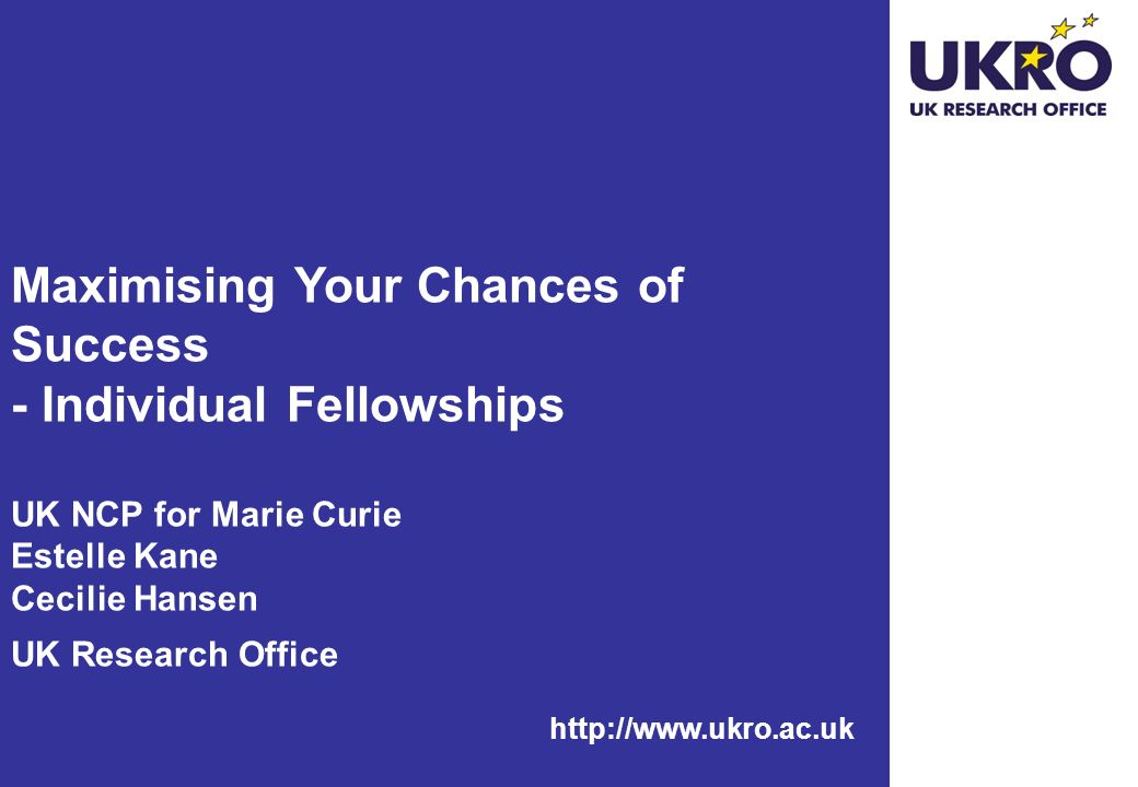 http://www.ukro.ac.uk Maximising Your Chances of Success - Individual Fellowships UK NCP for Marie Curie Estelle Kane Cecilie Hansen UK Research Office