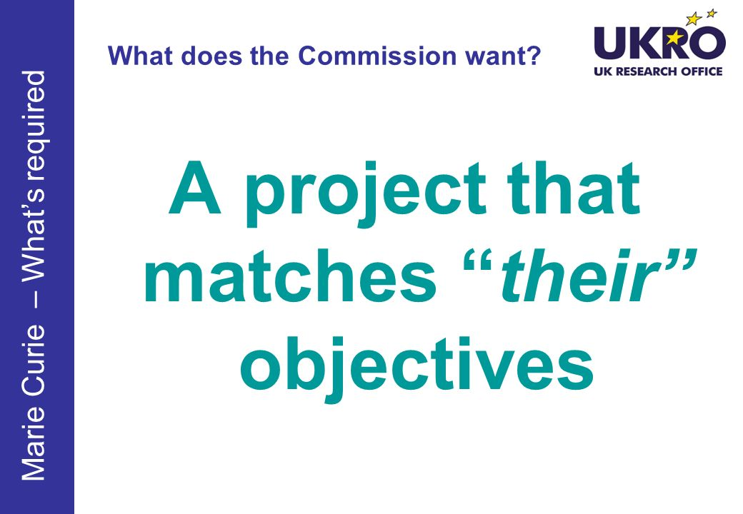 What does the Commission want? A project that matches their objectives Marie Curie – Whats required