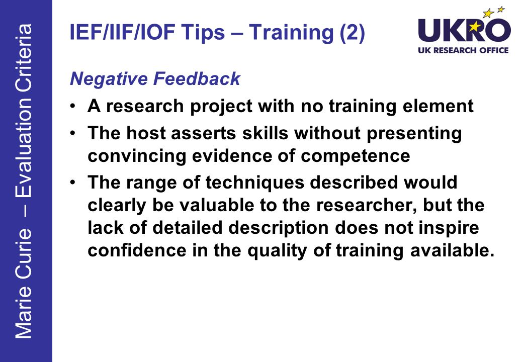 IEF/IIF/IOF Tips – Training (2) Negative Feedback A research project with no training element The host asserts skills without presenting convincing evidence of competence The range of techniques described would clearly be valuable to the researcher, but the lack of detailed description does not inspire confidence in the quality of training available.