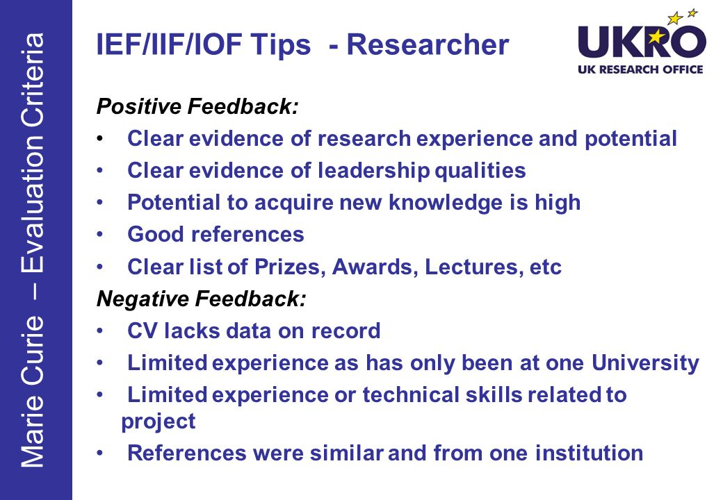 Positive Feedback: Clear evidence of research experience and potential Clear evidence of leadership qualities Potential to acquire new knowledge is high Good references Clear list of Prizes, Awards, Lectures, etc Negative Feedback: CV lacks data on record Limited experience as has only been at one University Limited experience or technical skills related to project References were similar and from one institution IEF/IIF/IOF Tips - Researcher Marie Curie – Evaluation Criteria