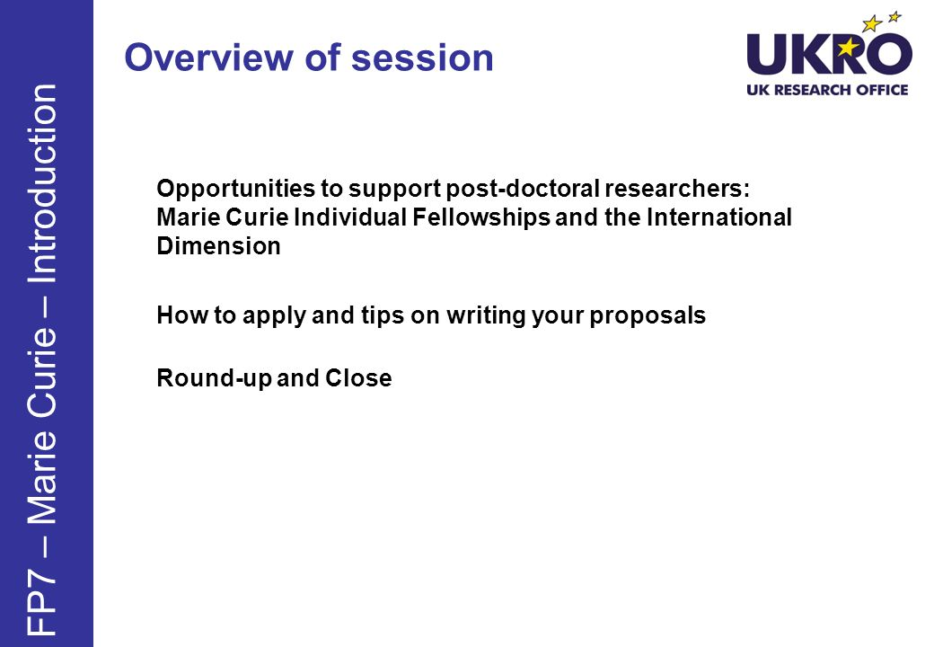 Overview of session Opportunities to support post-doctoral researchers: Marie Curie Individual Fellowships and the International Dimension How to apply and tips on writing your proposals Round-up and Close FP7 – Marie Curie – Introduction