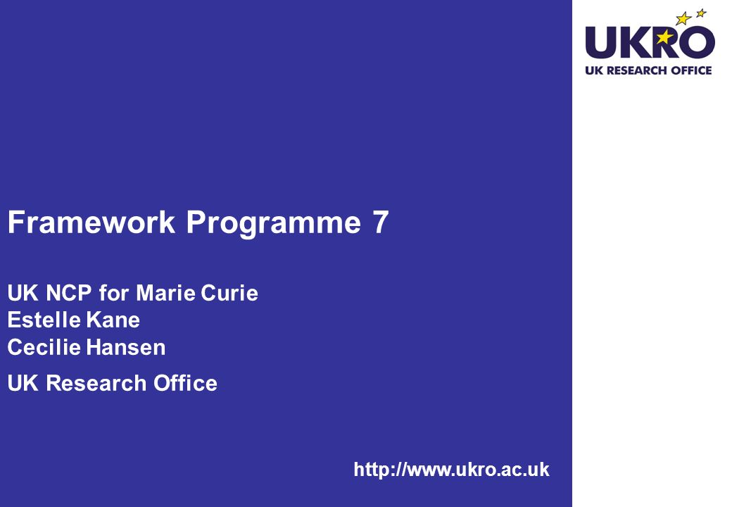 http://www.ukro.ac.uk Framework Programme 7 UK NCP for Marie Curie Estelle Kane Cecilie Hansen UK Research Office