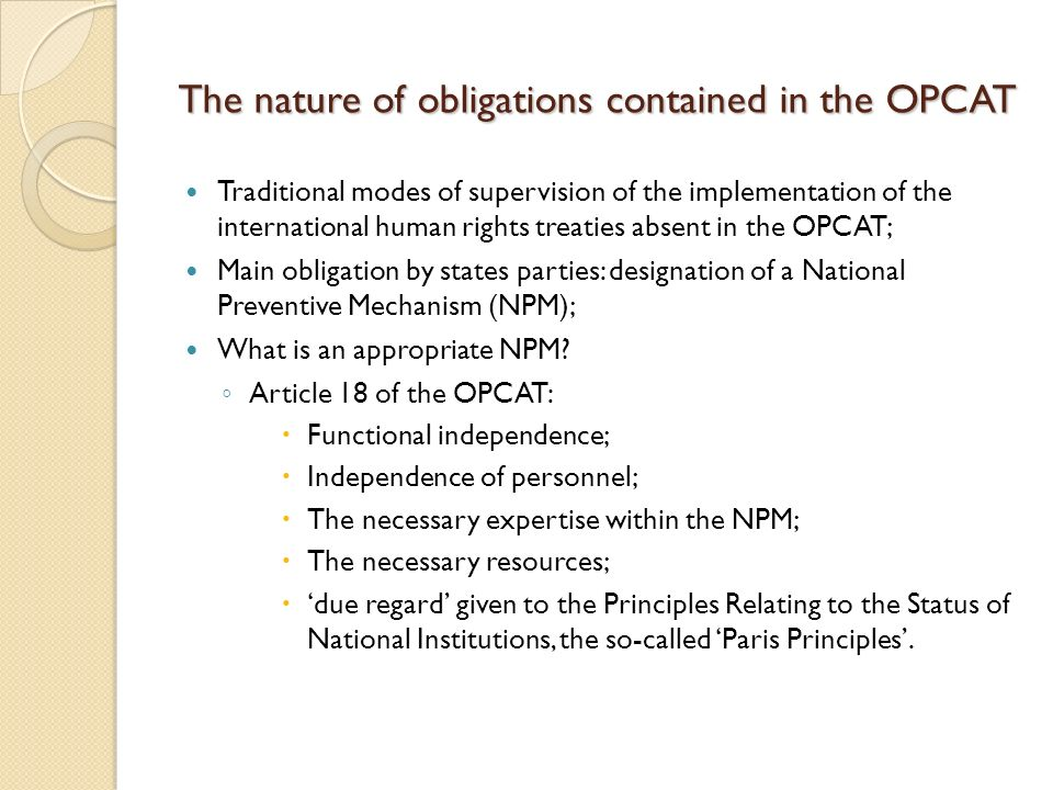 The nature of obligations contained in the OPCAT Traditional modes of supervision of the implementation of the international human rights treaties absent in the OPCAT; Main obligation by states parties: designation of a National Preventive Mechanism (NPM); What is an appropriate NPM.