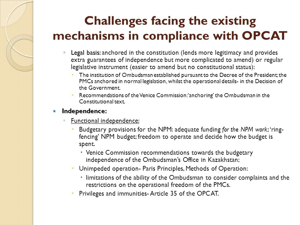 Challenges facing the existing mechanisms in compliance with OPCAT Legal basis: Legal basis: anchored in the constitution (lends more legitimacy and provides extra guarantees of independence but more complicated to amend) or regular legislative instrument (easier to amend but no constitutional status): The institution of Ombudsman established pursuant to the Decree of the President; the PMCs anchored in normal legislation, whilst the operational details- in the Decision of the Government.