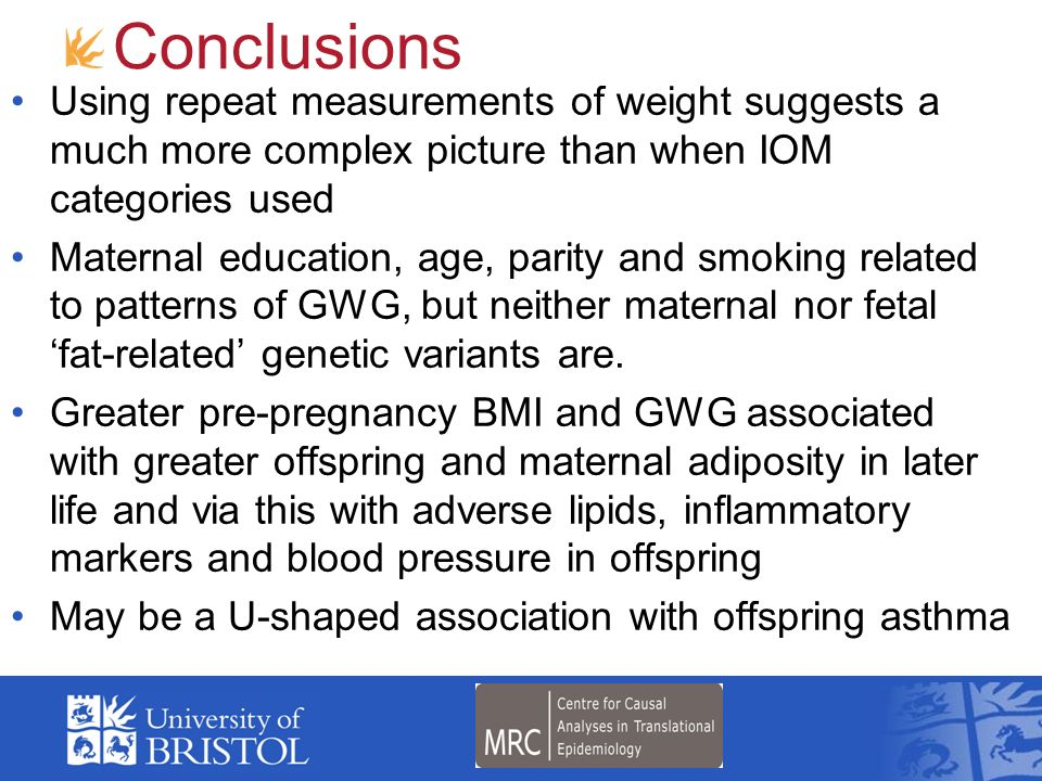 Conclusions Using repeat measurements of weight suggests a much more complex picture than when IOM categories used Maternal education, age, parity and