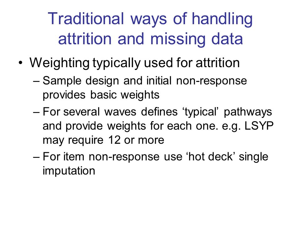 Traditional ways of handling attrition and missing data Weighting typically used for attrition –Sample design and initial non-response provides basic weights –For several waves defines typical pathways and provide weights for each one.