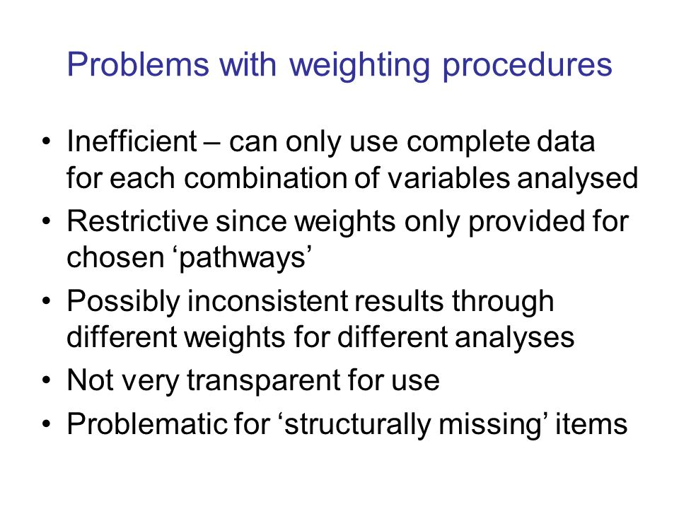 Problems with weighting procedures Inefficient – can only use complete data for each combination of variables analysed Restrictive since weights only provided for chosen pathways Possibly inconsistent results through different weights for different analyses Not very transparent for use Problematic for structurally missing items