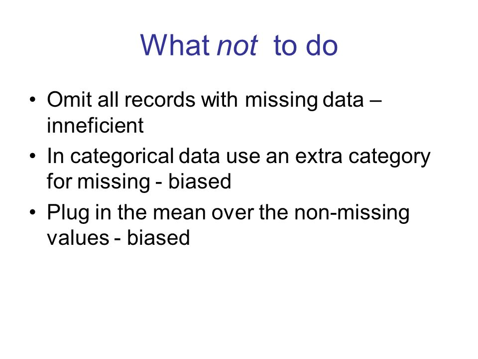 Omit all records with missing data – inneficient In categorical data use an extra category for missing - biased Plug in the mean over the non-missing