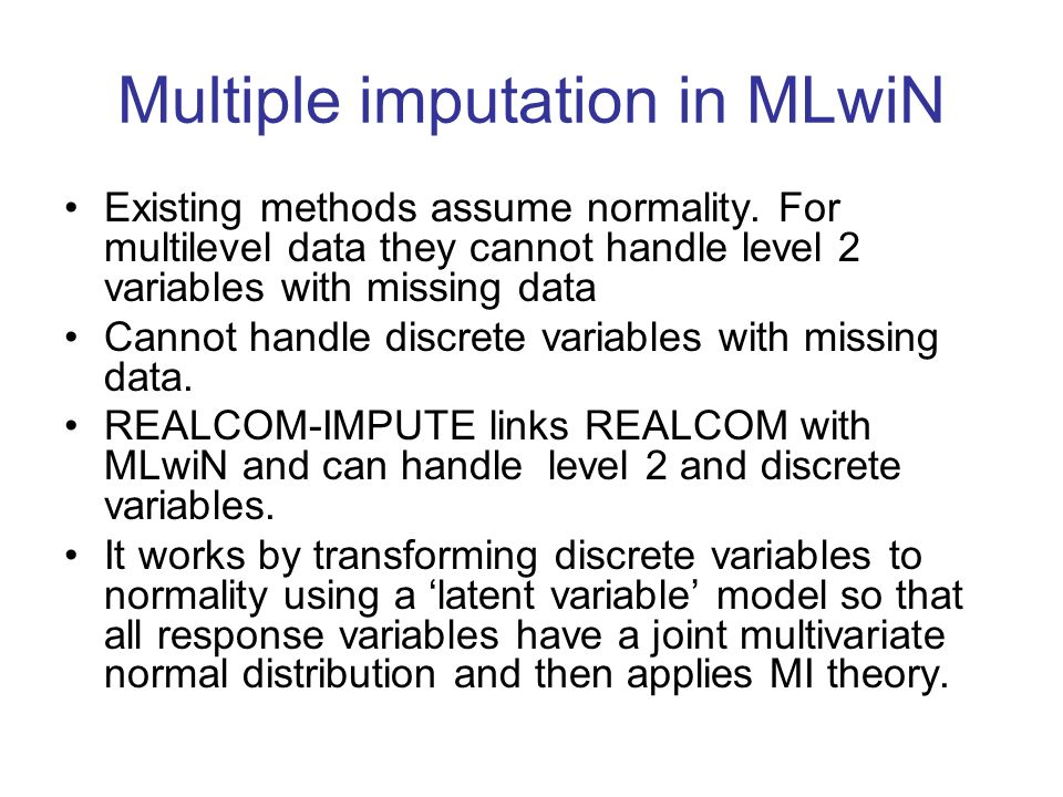 Multiple imputation in MLwiN Existing methods assume normality. For multilevel data they cannot handle level 2 variables with missing data Cannot hand