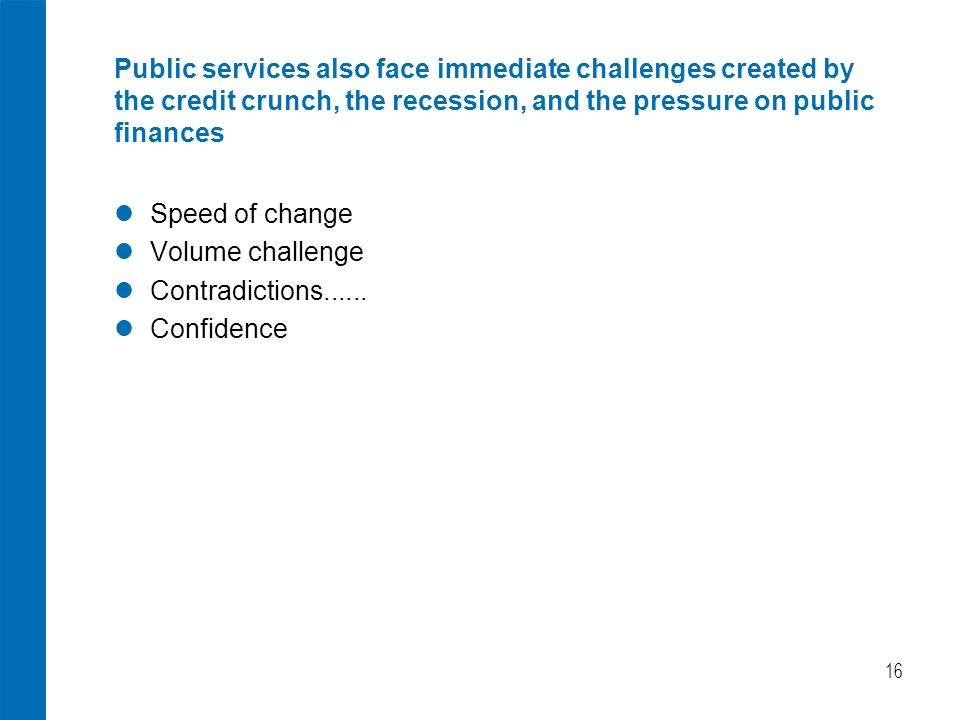 16 Public services also face immediate challenges created by the credit crunch, the recession, and the pressure on public finances Speed of change Volume challenge Contradictions......