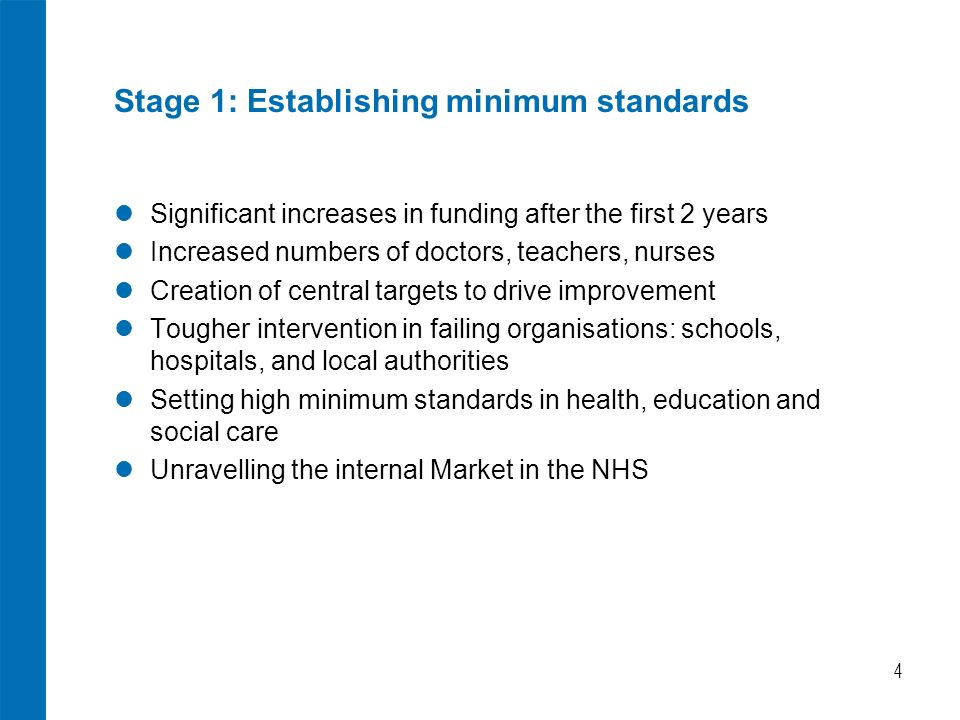 4 Stage 1: Establishing minimum standards Significant increases in funding after the first 2 years Increased numbers of doctors, teachers, nurses Creation of central targets to drive improvement Tougher intervention in failing organisations: schools, hospitals, and local authorities Setting high minimum standards in health, education and social care Unravelling the internal Market in the NHS