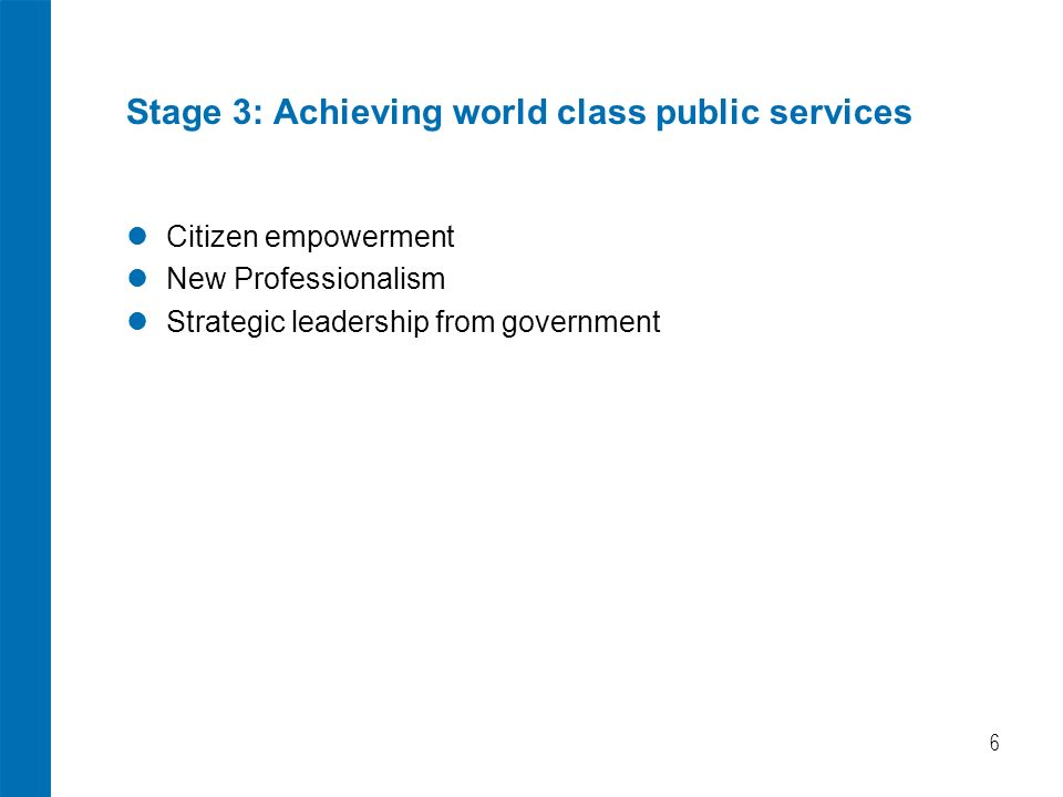 6 Stage 3: Achieving world class public services Citizen empowerment New Professionalism Strategic leadership from government
