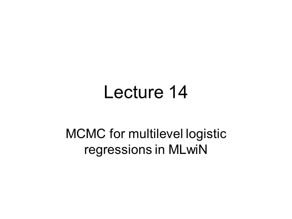Lecture 14 MCMC for multilevel logistic regressions in MLwiN