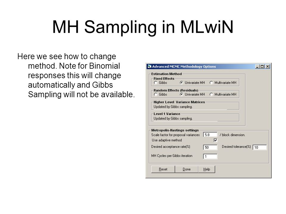 MH Sampling in MLwiN Here we see how to change method. Note for Binomial responses this will change automatically and Gibbs Sampling will not be avail