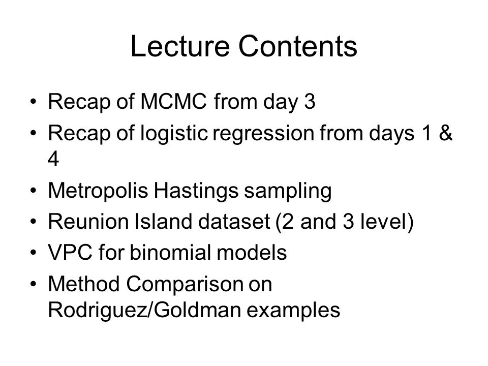 Lecture Contents Recap of MCMC from day 3 Recap of logistic regression from days 1 & 4 Metropolis Hastings sampling Reunion Island dataset (2 and 3 le