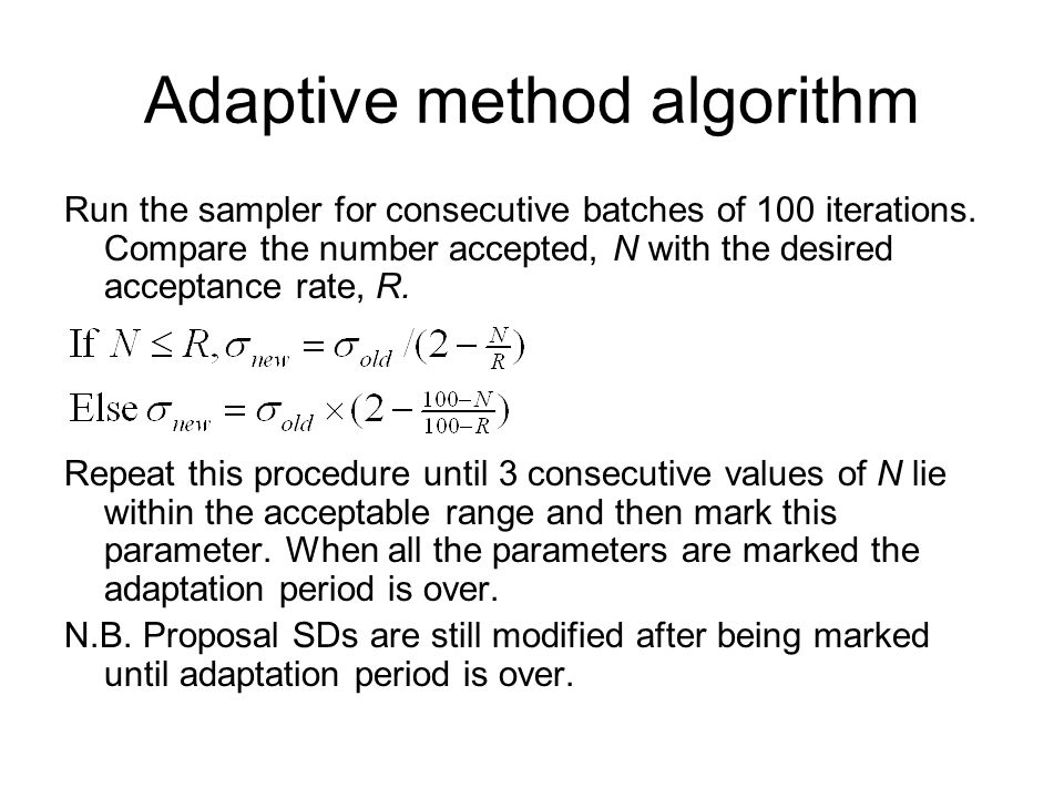 Adaptive method algorithm Run the sampler for consecutive batches of 100 iterations. Compare the number accepted, N with the desired acceptance rate,