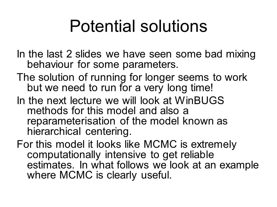Potential solutions In the last 2 slides we have seen some bad mixing behaviour for some parameters. The solution of running for longer seems to work