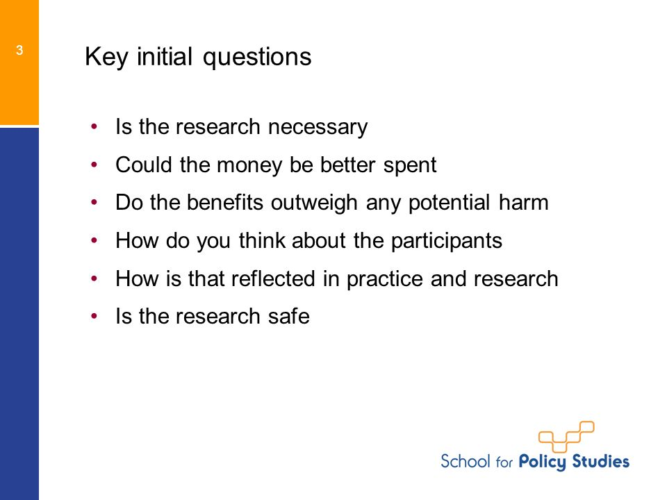 3 Key initial questions Is the research necessary Could the money be better spent Do the benefits outweigh any potential harm How do you think about the participants How is that reflected in practice and research Is the research safe