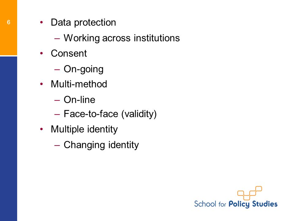 6 Data protection –Working across institutions Consent –On-going Multi-method –On-line –Face-to-face (validity) Multiple identity –Changing identity