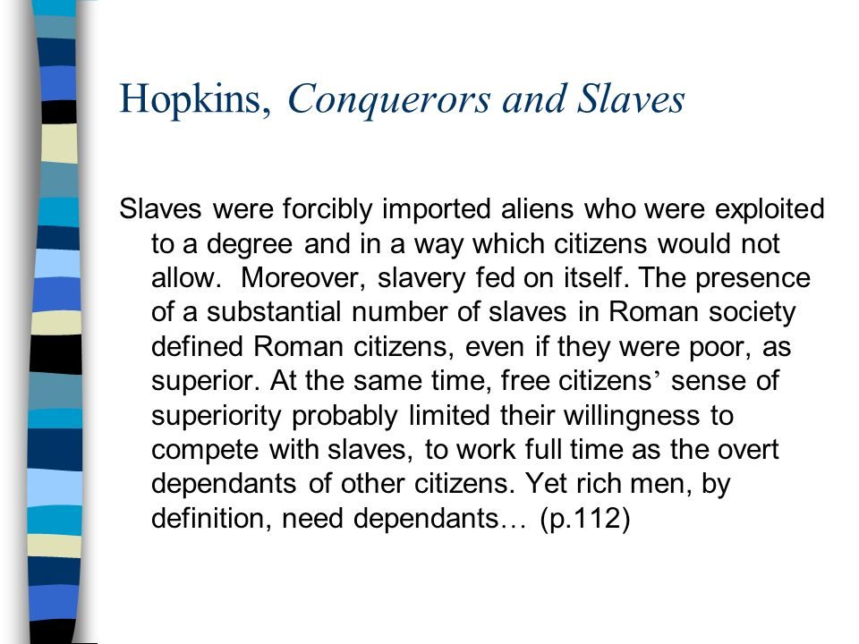 Hopkins, Conquerors and Slaves Slaves were forcibly imported aliens who were exploited to a degree and in a way which citizens would not allow.