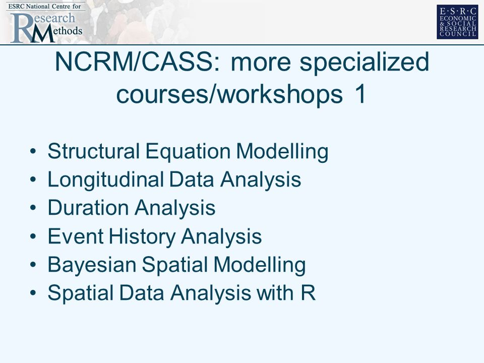 NCRM/CASS: more specialized courses/workshops 1 Structural Equation Modelling Longitudinal Data Analysis Duration Analysis Event History Analysis Bayesian Spatial Modelling Spatial Data Analysis with R