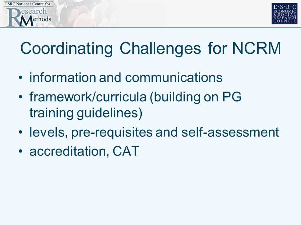 Coordinating Challenges for NCRM information and communications framework/curricula (building on PG training guidelines) levels, pre-requisites and self-assessment accreditation, CAT