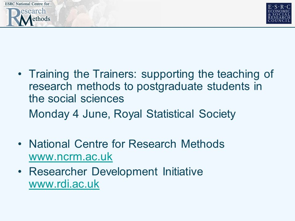 Training the Trainers: supporting the teaching of research methods to postgraduate students in the social sciences Monday 4 June, Royal Statistical So