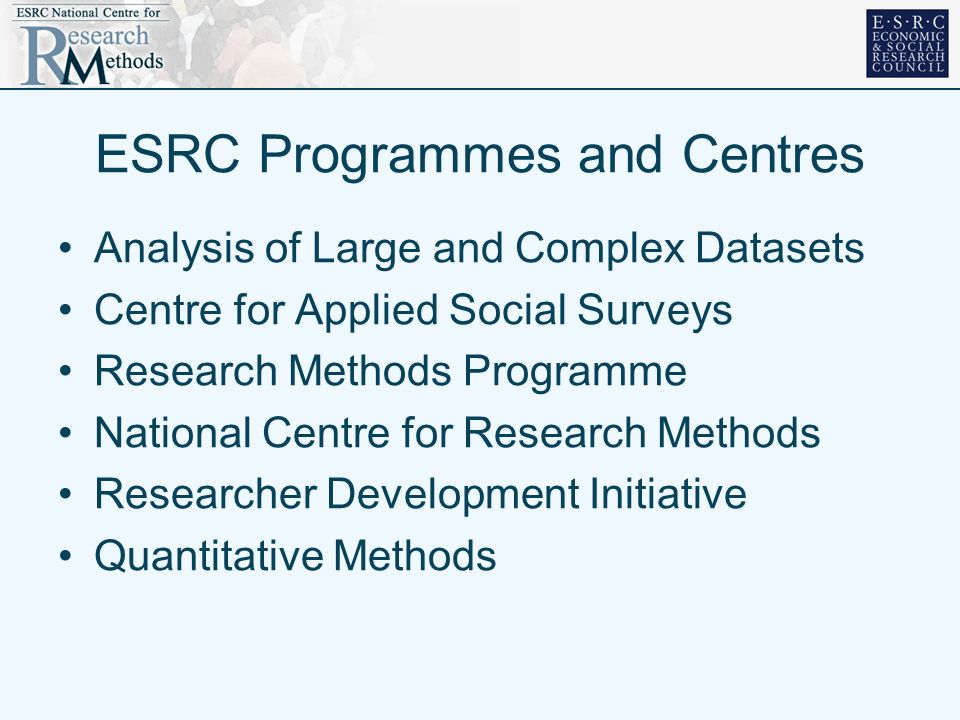 ESRC Programmes and Centres Analysis of Large and Complex Datasets Centre for Applied Social Surveys Research Methods Programme National Centre for Research Methods Researcher Development Initiative Quantitative Methods