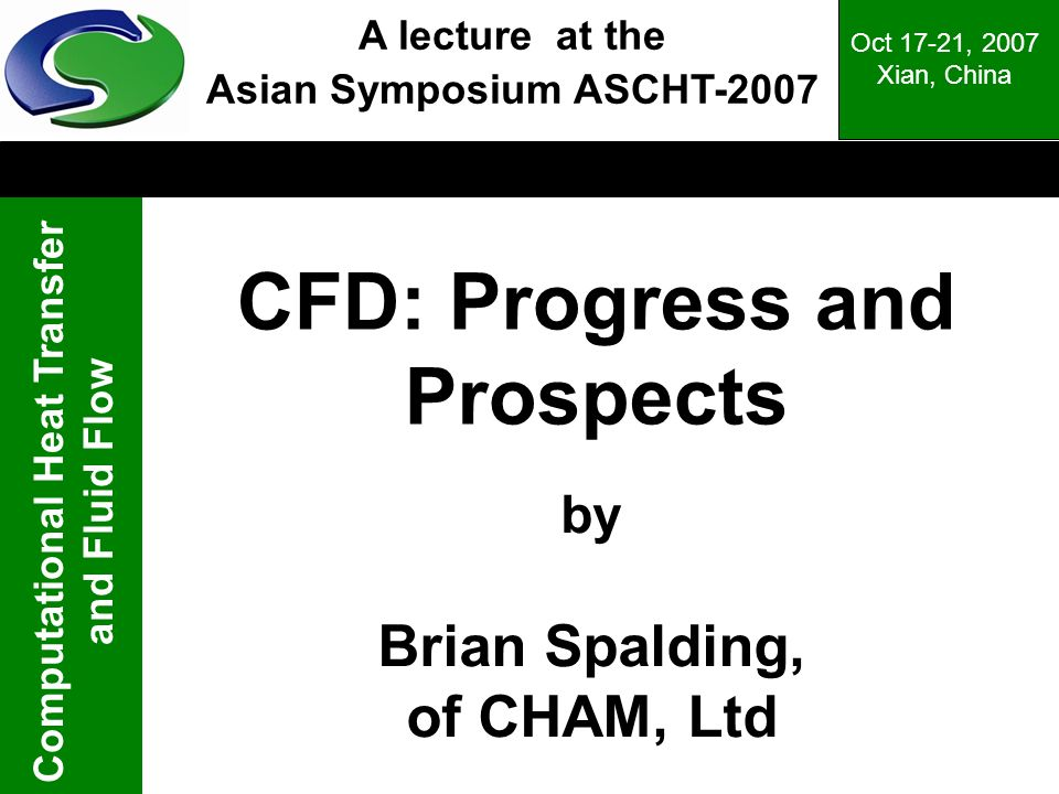 Computational Heat Transfer and Fluid Flow Oct 17-21, 2007 Xian, China CFD: Progress and Prospects by Brian Spalding, of CHAM, Ltd A lecture at the As