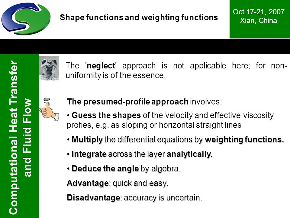Computational Heat Transfer and Fluid Flow Oct 17-21, 2007 Xian, China Shape functions and weighting functions The presumed-profile approach involves: Guess the shapes of the velocity and effective-viscosity profies, e.g.