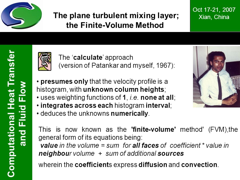 Computational Heat Transfer and Fluid Flow Oct 17-21, 2007 Xian, China The plane turbulent mixing layer; the Finite-Volume Method The calculate approach (version of Patankar and myself, 1967): This is now known as the finite-volume method (FVM),the general form of its equations being: value in the volume = sum for all faces of coefficient * value in neighbour volume + sum of additional sources wherein the coefficients express diffusion and convection.